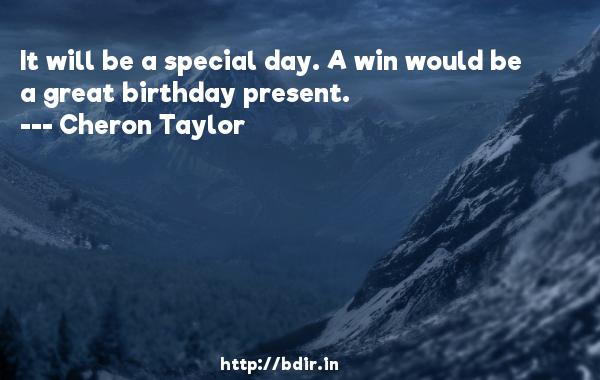 It will be a special day. A win would be a great birthday present.  -   Cheron Taylor     Quotes