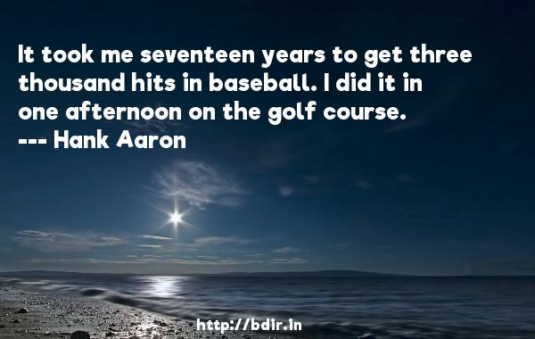It took me seventeen years to get three thousand hits in baseball. I did it in one afternoon on the golf course.  -   Hank Aaron     Quotes