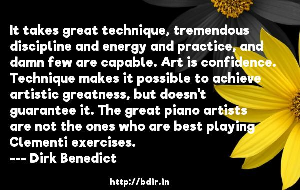 It takes great technique, tremendous discipline and energy and practice, and damn few are capable. Art is confidence. Technique makes it possible to achieve artistic greatness, but doesn't guarantee it. The great piano artists are not the ones who are best playing Clementi exercises.  -   Dirk Benedict     Quotes