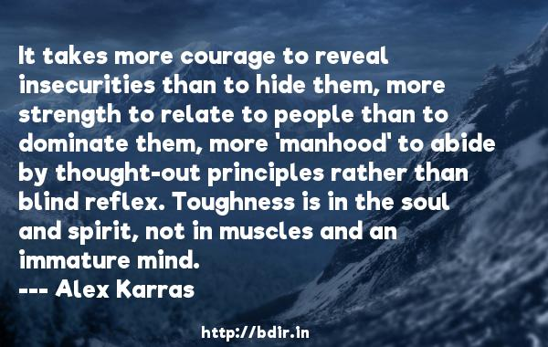 It takes more courage to reveal insecurities than to hide them, more strength to relate to people than to dominate them, more 'manhood' to abide by thought-out principles rather than blind reflex. Toughness is in the soul and spirit, not in muscles and an immature mind.  -   Alex Karras     Quotes