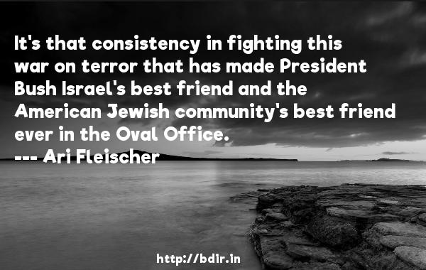 It's that consistency in fighting this war on terror that has made President Bush Israel's best friend and the American Jewish community's best friend ever in the Oval Office.  -   Ari Fleischer     Quotes