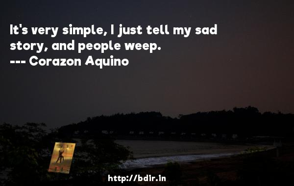 It's very simple, I just tell my sad story, and people weep.  -   Corazon Aquino     Quotes