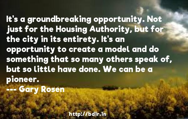 It's a groundbreaking opportunity. Not just for the Housing Authority, but for the city in its entirety. It's an opportunity to create a model and do something that so many others speak of, but so little have done. We can be a pioneer.  -   Gary Rosen     Quotes
