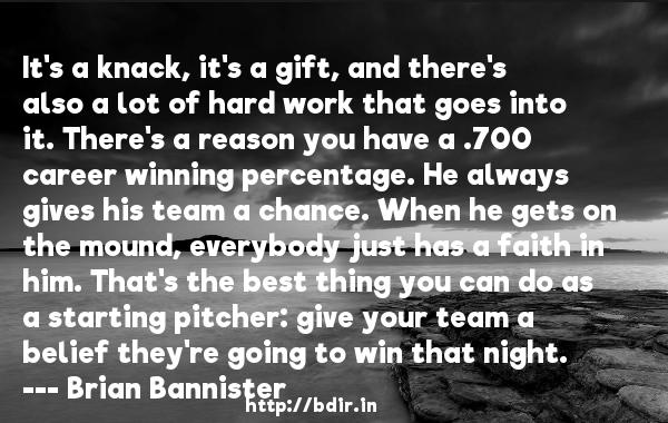 It's a knack, it's a gift, and there's also a lot of hard work that goes into it. There's a reason you have a .700 career winning percentage. He always gives his team a chance. When he gets on the mound, everybody just has a faith in him. That's the best thing you can do as a starting pitcher: give your team a belief they're going to win that night.  -   Brian Bannister     Quotes