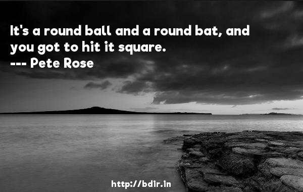 It's a round ball and a round bat, and you got to hit it square.  -   Pete Rose     Quotes