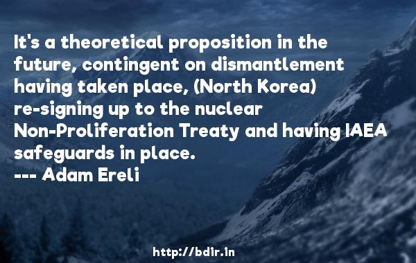 It's a theoretical proposition in the future, contingent on dismantlement having taken place, (North Korea) re-signing up to the nuclear Non-Proliferation Treaty and having IAEA safeguards in place.  -   Adam Ereli     Quotes