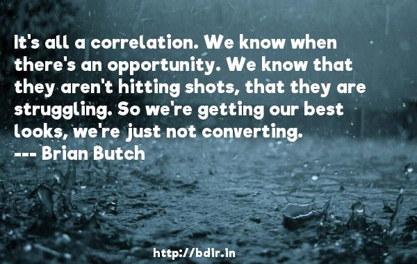 It's all a correlation. We know when there's an opportunity. We know that they aren't hitting shots, that they are struggling. So we're getting our best looks, we're just not converting.  -   Brian Butch     Quotes