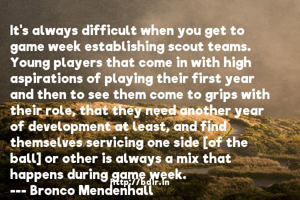 It's always difficult when you get to game week establishing scout teams. Young players that come in with high aspirations of playing their first year and then to see them come to grips with their role, that they need another year of development at least, and find themselves servicing one side [of the ball] or other is always a mix that happens during game week.  -   Bronco Mendenhall     Quotes