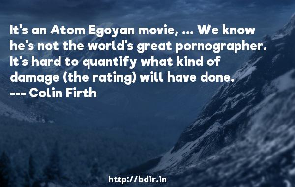 It's an Atom Egoyan movie, ... We know he's not the world's great pornographer. It's hard to quantify what kind of damage (the rating) will have done.  -   Colin Firth     Quotes