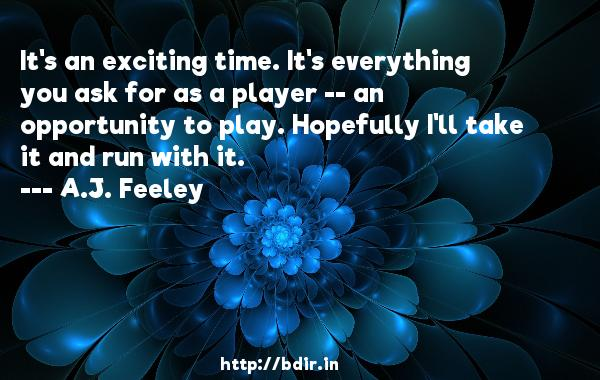 It's an exciting time. It's everything you ask for as a player -- an opportunity to play. Hopefully I'll take it and run with it.  -   A.J. Feeley     Quotes