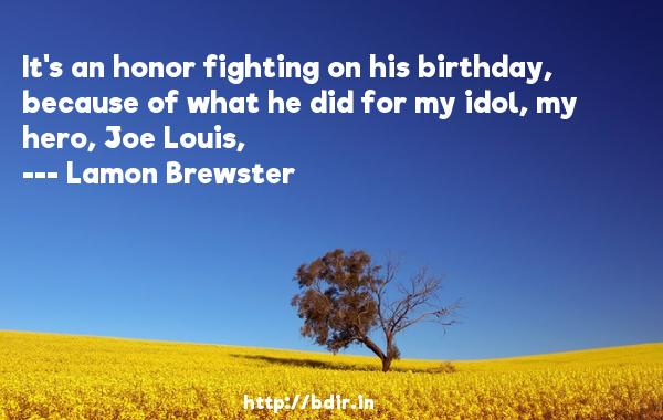 It's an honor fighting on his birthday, because of what he did for my idol, my hero, Joe Louis,  -   Lamon Brewster     Quotes