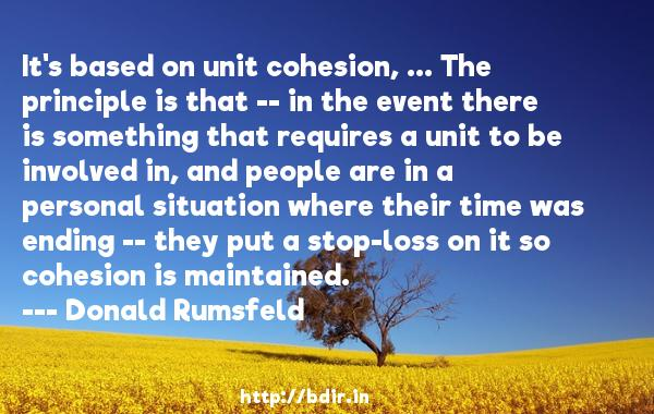 It's based on unit cohesion, ... The principle is that -- in the event there is something that requires a unit to be involved in, and people are in a personal situation where their time was ending -- they put a stop-loss on it so cohesion is maintained.  -   Donald Rumsfeld     Quotes