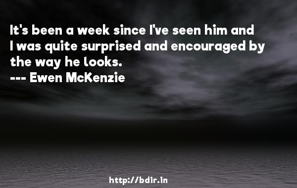 It's been a week since I've seen him and I was quite surprised and encouraged by the way he looks.  -   Ewen McKenzie     Quotes