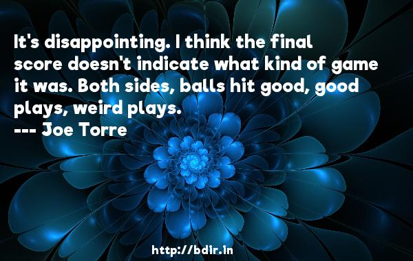 It's disappointing. I think the final score doesn't indicate what kind of game it was. Both sides, balls hit good, good plays, weird plays.  -   Joe Torre     Quotes