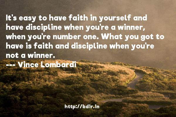 It's easy to have faith in yourself and have discipline when you're a winner, when you're number one. What you got to have is faith and discipline when you're not a winner.  -   Vince Lombardi     Quotes