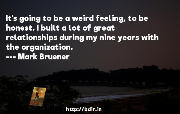 It's going to be a weird feeling, to be honest. I built a lot of great relationships during my nine years with the organization.  -   Mark Bruener     Quotes