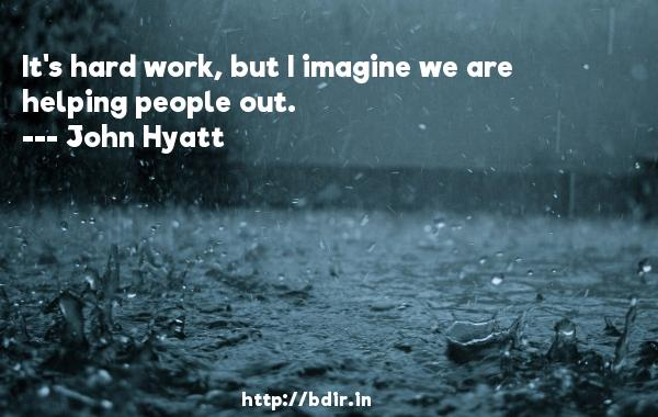 It's hard work, but I imagine we are helping people out.  -   John Hyatt     Quotes