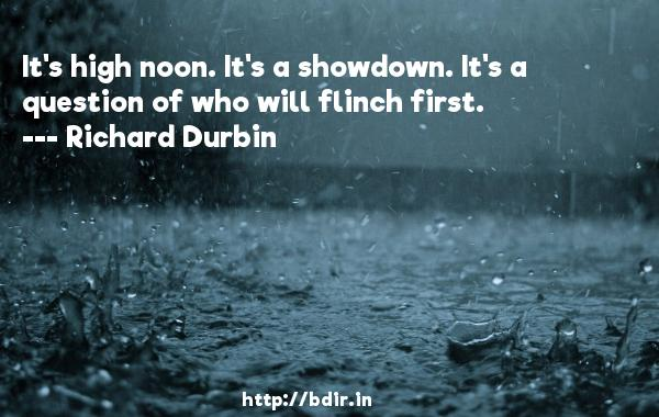 It's high noon. It's a showdown. It's a question of who will flinch first.  -   Richard Durbin     Quotes