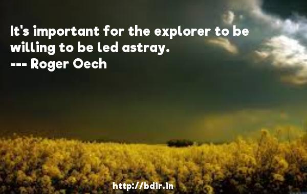 It's important for the explorer to be willing to be led astray.  -   Roger Oech     Quotes