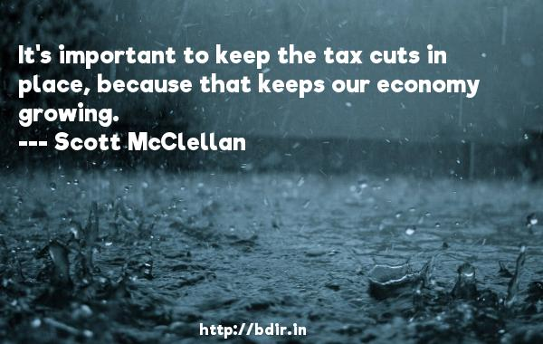 It's important to keep the tax cuts in place, because that keeps our economy growing.  -   Scott McClellan     Quotes