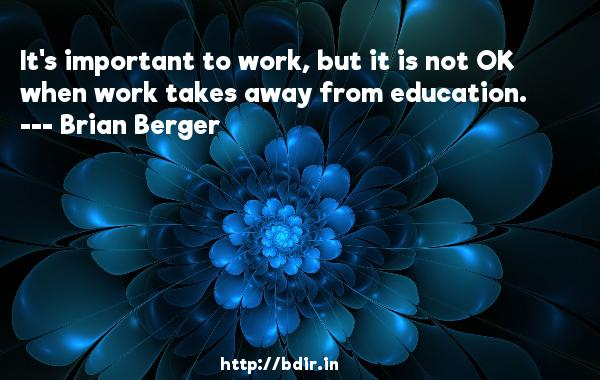 It's important to work, but it is not OK when work takes away from education.  -   Brian Berger     Quotes