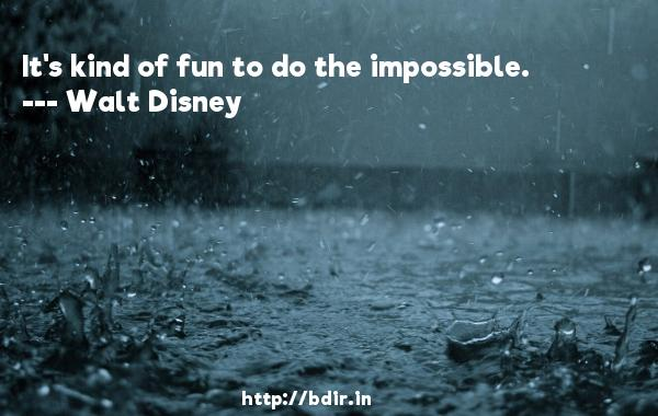 It's kind of fun to do the impossible.  -   Walt Disney     Quotes