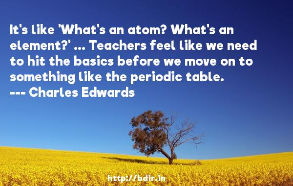 It's like 'What's an atom? What's an element?' ... Teachers feel like we need to hit the basics before we move on to something like the periodic table.  -   Charles Edwards     Quotes