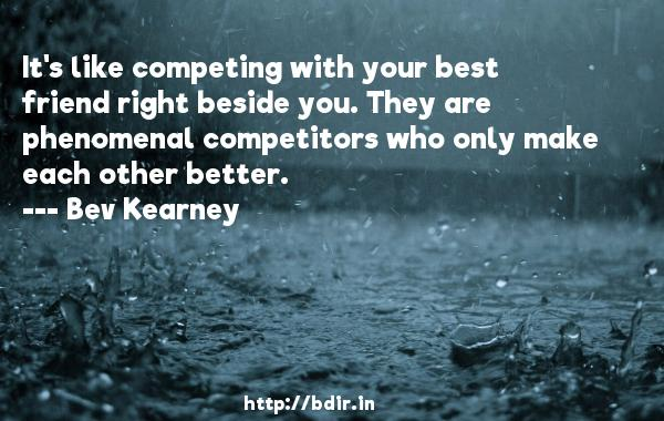 It's like competing with your best friend right beside you. They are phenomenal competitors who only make each other better.  -   Bev Kearney     Quotes