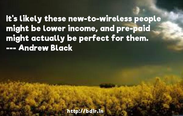 It's likely these new-to-wireless people might be lower income, and pre-paid might actually be perfect for them.  -   Andrew Black     Quotes