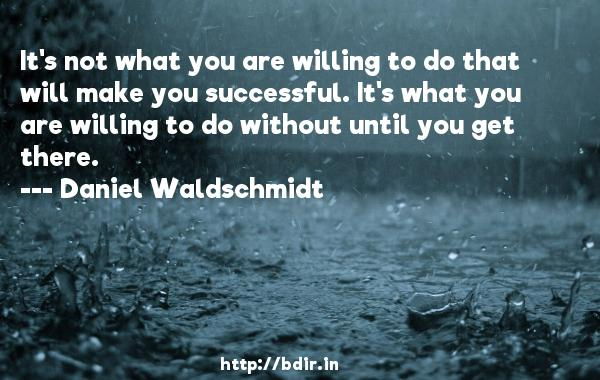 It's not what you are willing to do that will make you successful. It's what you are willing to do without until you get there.  -   Daniel Waldschmidt     Quotes