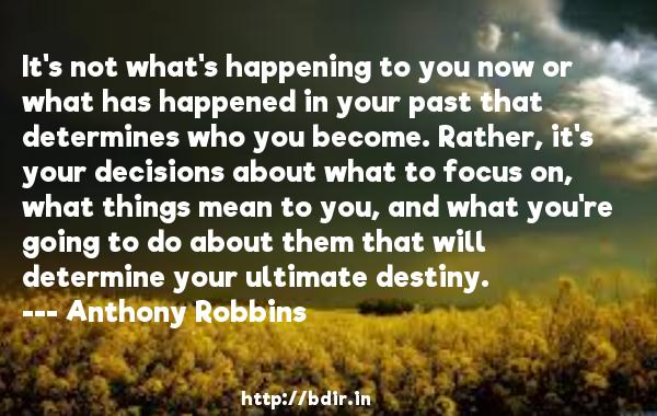 It's not what's happening to you now or what has happened in your past that determines who you become. Rather, it's your decisions about what to focus on, what things mean to you, and what you're going to do about them that will determine your ultimate destiny.  -   Anthony Robbins     Quotes