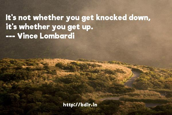 It's not whether you get knocked down, it's whether you get up.  -   Vince Lombardi     Quotes