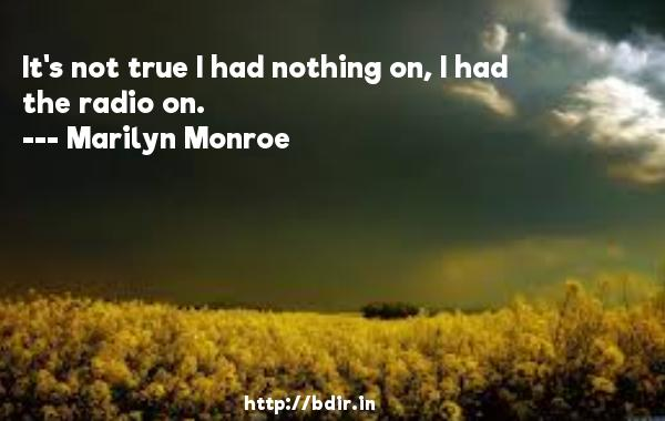 It's not true I had nothing on, I had the radio on.  -   Marilyn Monroe     Quotes