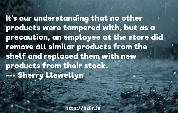 It's our understanding that no other products were tampered with, but as a precaution, an employee at the store did remove all similar products from the shelf and replaced them with new products from their stock.  -   Sherry Llewellyn     Quotes