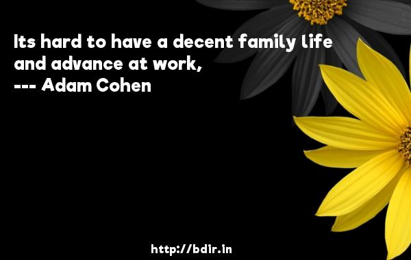 Its hard to have a decent family life and advance at work,  -   Adam Cohen     Quotes