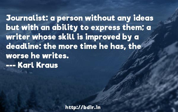 Journalist: a person without any ideas but with an ability to express them; a writer whose skill is improved by a deadline: the more time he has, the worse he writes.  -   Karl Kraus     Quotes