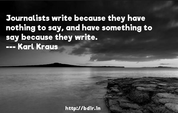 Journalists write because they have nothing to say, and have something to say because they write.  -   Karl Kraus     Quotes