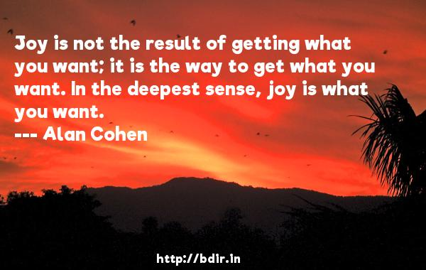 Joy is not the result of getting what you want; it is the way to get what you want. In the deepest sense, joy is what you want.  -   Alan Cohen     Quotes