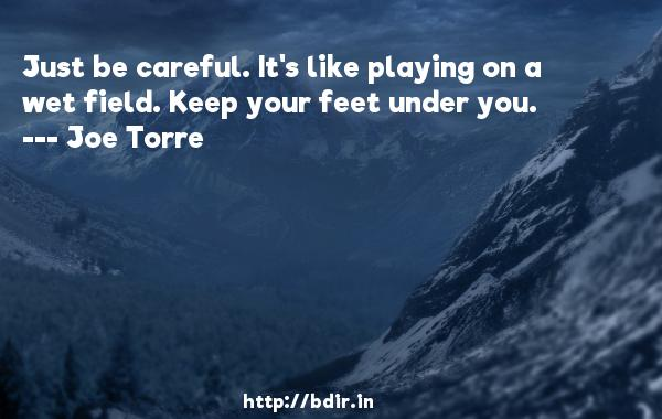 Just be careful. It's like playing on a wet field. Keep your feet under you.  -   Joe Torre     Quotes