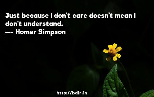 Just because I don't care doesn't mean I don't understand.  -   Homer Simpson     Quotes