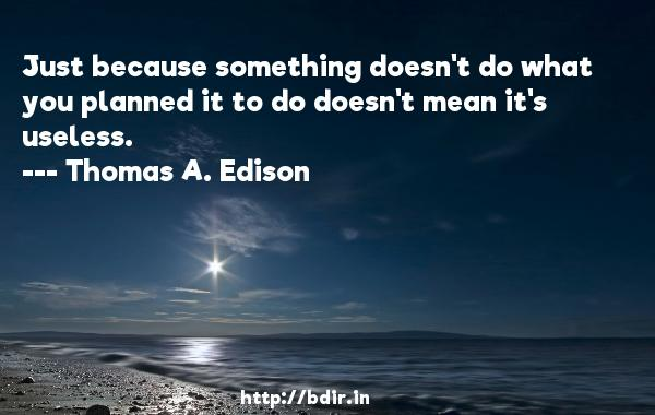 Just because something doesn't do what you planned it to do doesn't mean it's useless.  -   Thomas A. Edison     Quotes