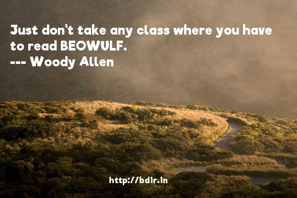 Just don't take any class where you have to read BEOWULF.  -   Woody Allen     Quotes