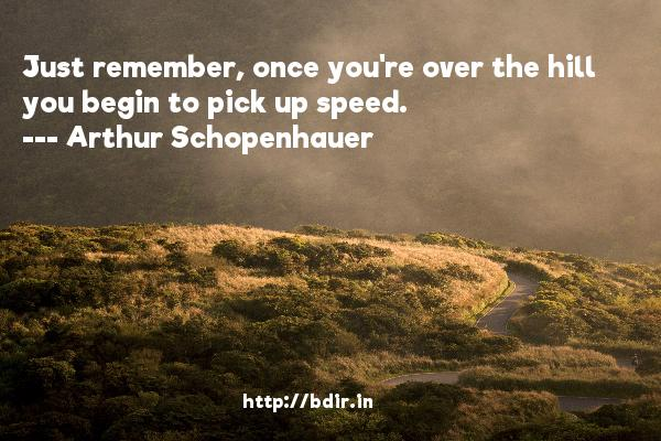 Just remember, once you're over the hill you begin to pick up speed.  -   Arthur Schopenhauer     Quotes