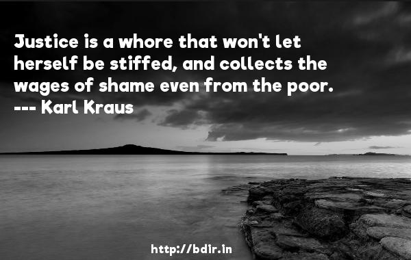 Justice is a whore that won't let herself be stiffed, and collects the wages of shame even from the poor.  -   Karl Kraus     Quotes