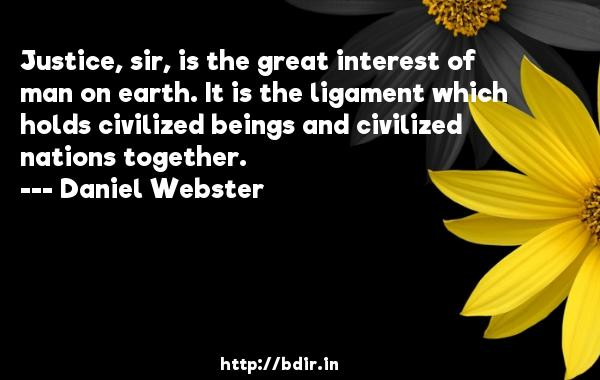 Justice, sir, is the great interest of man on earth. It is the ligament which holds civilized beings and civilized nations together.  -   Daniel Webster     Quotes
