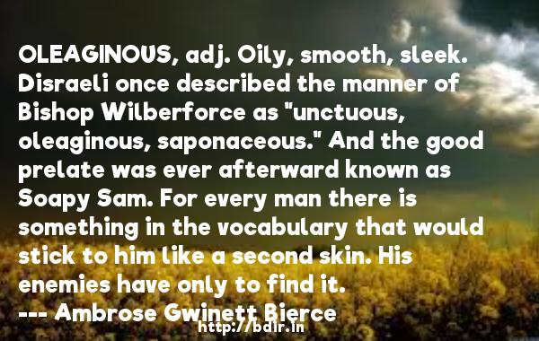 OLEAGINOUS, adj. Oily, smooth, sleek. Disraeli once described the manner of Bishop Wilberforce as