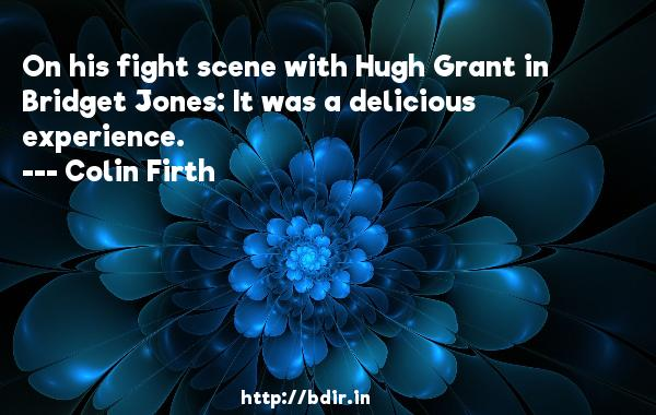 On his fight scene with Hugh Grant in Bridget Jones: It was a delicious experience.  -   Colin Firth     Quotes