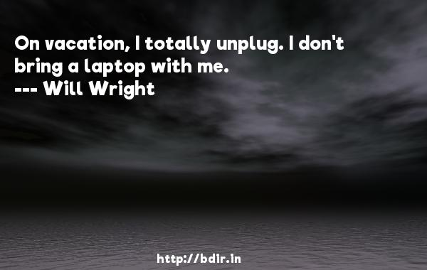 On vacation, I totally unplug. I don't bring a laptop with me.  -   Will Wright     Quotes