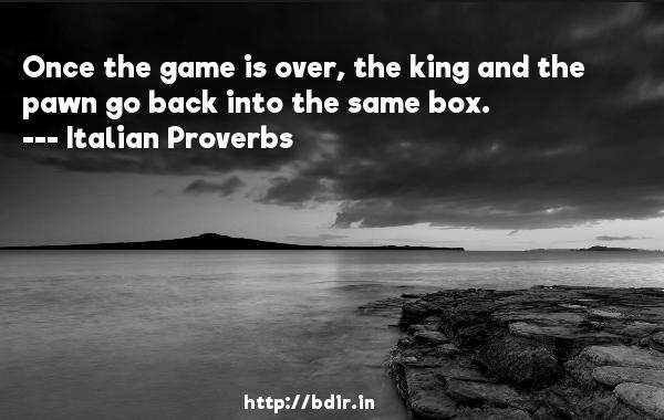 Once the game is over, the king and the pawn go back into the same box.  -    Italian Proverbs     Quotes