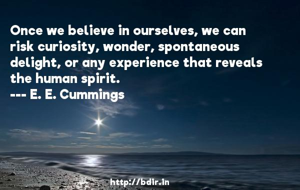 Once we believe in ourselves, we can risk curiosity, wonder, spontaneous delight, or any experience that reveals the human spirit.  -   E. E. Cummings     Quotes